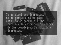 Yo no elegí ser depresiva. no se porque a mí me paso esto , no se porque a mi toco ser la chica de los cortes, de los complejos, la suicida y depresiva u.u #frases