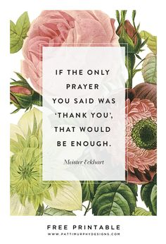 Free Digital Printable. If the only prayer you said was 'thank you', that would be enough. Meister Eckhart