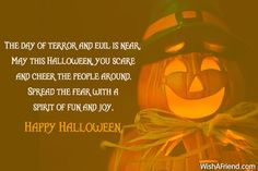 The day of terror and evil is near. May this Halloween, you scare and cheer the people around. Spread the fear with a spirit of fun and joy, Happy Halloween.