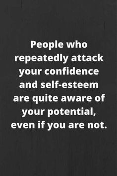 People who repeatedly attack your confidence and self-esteem are quite aware of your potential, even if you are not.