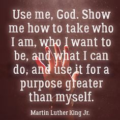 Use me, God. Show me how to take who I am, who I want to be, and what I can do, and use it for a purpose greater than myself. - Martin Luther King Jr.