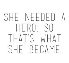 She need a hero so that's what she became