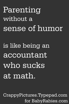 Parenting without a sense of humor is like being an accountant who sucks at math.
