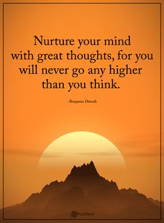 Nurture your mind with great thoughts, for you will never go any higher than you think. - Benjamin Disraeli #powerofpositivity #positivewords #positivethinking #inspirationalquote #motivationalquotes #quotes #life #love #hope #faith #respect #mind #think #great #thoughts #higher
