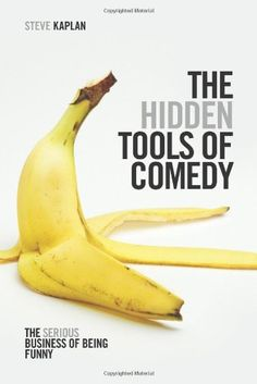 The Hidden Tools of Comedy: The Serious Business of Being Funny by Steve Kaplan