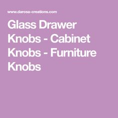 Glass Drawer Knobs - Cabinet Knobs - Furniture Knobs