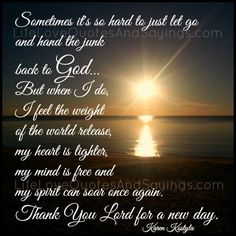 Sometimes it's so hard to just let go and hand the junk back to God… But when I do, I feel the weight of the world release, my heart is lighter, my mind is free and my spirit can soar once again. Thank You Lord for a new day. ~Karen Kostyla