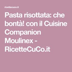 Pasta risottata: che bontà! con il Cuisine Companion Moulinex - RicetteCuCo.it
