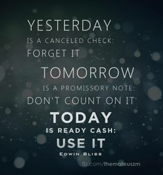 Yesterday is a cancelled check: forget it. Tomorrow is a promissory note: don't count on it. Today is ready cash: use it