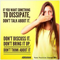 If you want something to dissipate, don't talk about it. Don't discuss it. Don't bring it up. Don't think about it. ~ Abraham Hicks