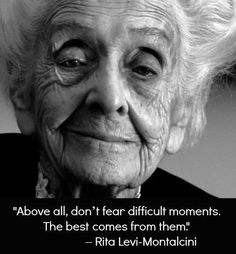 """Above all, don´t fear difficult moments. The best comes from them."" Rita Levi Montalcini,1986 Nobel Prize in Physiology or Medicine."