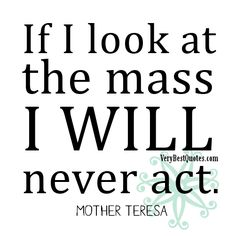 Google Image Result for http://www.verybestquotes.com/wp-content/uploads/2012/12/If-I-look-at-the-mass-I-will-never-act.%25E2%2580%2595-Mother-Teresa-Quotes.jpg