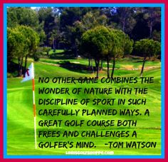 No other game combines the wonder of nature with the discipline of sport in such carefully planned ways. A great golf course both frees and challenges a golfer's mind. ~Tom Watson~