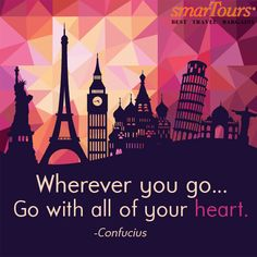 """Wherever you go, go with all of your heart."" –Confucius"