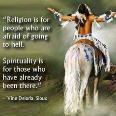 Religion is for people who are afraid of going to HELL. Spirituality is for those who have already been there. Vine Deloris, Sioux , American Quotes Full Of Wisdom & Inspiration Religion Vs Spirituality, Native American Spirituality, Native American Wisdom, Native American Indians, Native Americans, American Religion, Religion Quotes, Shawnee Indians, Plains Indians