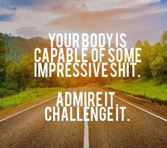 "I don't like the swear but the quote is good. ""your body is capable of some impressive sh*t. admire it. challenge it."""