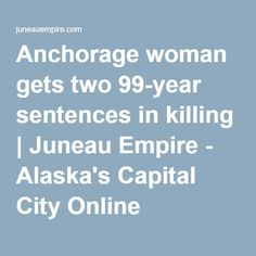 Anchorage woman gets two 99-year sentences in killing | Juneau Empire - Alaska's Capital City Online Newspaper