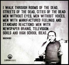 I walk through rooms of the dead, streets of the dead, cities of the dead. Men without eyes, men without voices, men with manufactured feelings and standard reations. Men with newspaper brains, television souls and high school ideas
