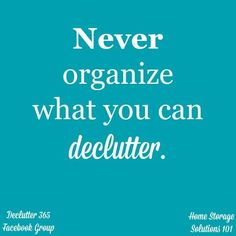 Never organize what you can declutter, because if you don't need it, why are you wasting time and energy organizing it? from Home Storage Solutions 101 Organization Quotes, Organization Station, Clutter Organization, Organisation Ideas, Organizing Tips, Organizing Paperwork, Decluttering Ideas, Cleaning Tips, Clutter Solutions