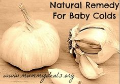 Natural Remedy for Baby Colds:  Garlic Socks Directions  Cut 2 cloves of garlic in half and gently crush using the back of a spoon or knife.      Place the crushed garlic between two pairs of socks and leave on your child overnight.You should notice faint 'garlic breath' the next morning.