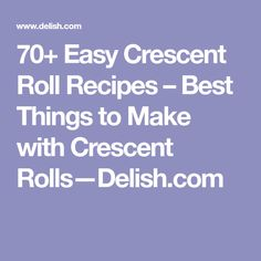 70+ Easy Crescent Roll Recipes – Best Things to Make with Crescent Rolls—Delish.com