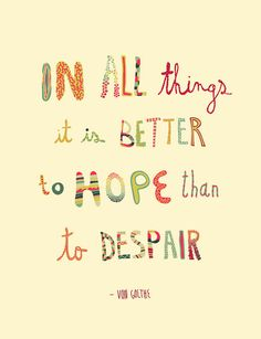 """In all things it is better to hope than to despair."" -Von Goethe"