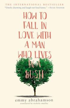 How To Fall In Love With A Man Who Lives In A Bush : a novel / Emmy Abrahamson.