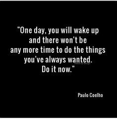 """""""One day you'll wake up & there won't be any more time to do the things you've always wanted. Do it now."""" ~ Paulo Coelho"""