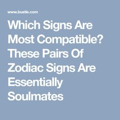 Which Signs Are Most Compatible? These Pairs Of Zodiac Signs Are Essentially Soulmates