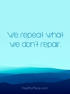 Positive Quote: We repeat what we don't repair. www.HealthyPlace.com