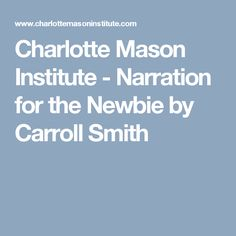 Charlotte Mason Institute - Narration for the Newbie by Carroll Smith