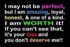 I may not be perfect, but I am amazing, loyal, honest, & one of a kind. I am worth it! If you can't see that, it's your loss and you don't deserve me!