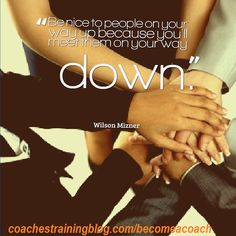 """""""Be nice to people on your way up because you'll meet them on your way down."""" - Wilson Mizner"""
