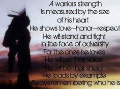 A Warriors strength is measured by the size of his heart. He shows love ~ honor~ respect in the face of adversity. For the ones he loves, he will be their voice. He will be their shield. He leads by example. Always remembering who he is. Warrior Spirit, Warrior Quotes, Woman Warrior, Wolf Quotes, Me Quotes, Wisdom Quotes, Famous Quotes, Native American Wisdom, Photo Quotes