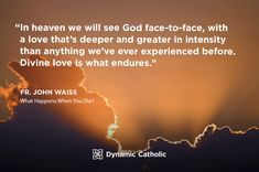 """""""In heaven we will see God face-to-face, with a love that's deeper and greater in intensity than anything we've ever experienced before. Divine love is what endures."""" Fr. John Waiss, What Happens When You Die?"""