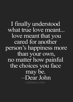 """I finally understood what true love meant...love meant that you cared for another person's happiness more than your own, no matter how painful the choices may be."" — Dear John"