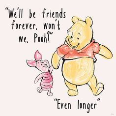 """""""We'll be friends forever, won't we Pooh?"""" asked Piglet, """"Even longer"""" answered Pooh -- A. Milne, Winnie The Pooh, Quote Winnie The Pooh Quotes, Disney Winnie The Pooh, Winnie The Pooh Drawing, Piglet Winnie The Pooh, Eeyore Quotes, Winnie The Pooh Tattoos, Disney Cute, Citations Film, Pooh Bear"""