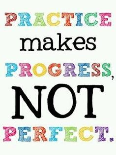 practice makes progress, not perfect.