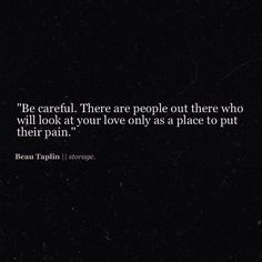 """Be careful. There are people out there who will look at your love only as a place to put their pain."" -Beau Taplin // S t o r a g e"