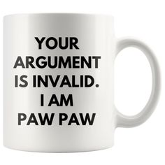 Your Argument Is Invalid I Am Paw Paw Grand Father Coffee Mug 11 oz