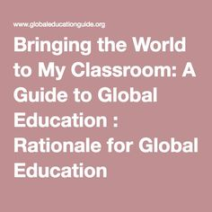 Bringing the World to My Classroom: A Guide to Global Education : Rationale for Global Education