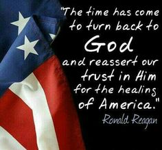 """CONSERVATIVE on """"The time has come to turn back to God and reassert our trust in Him for the healing of America."""" - Ronald Reagan More""""The time has come to turn back to God and reassert our trust in Him for the healing of America. Pray For America, I Love America, God Bless America, Calling America, America America, Ronald Reagan Quotes, Great Quotes, Inspirational Quotes, Independance Day"""