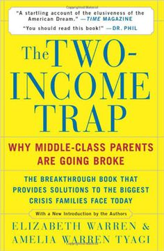 The Two-Income Trap; Why Middle-Class Parents Are Going Broke by Elizabeth Warren and Amelia Warren Tyagi