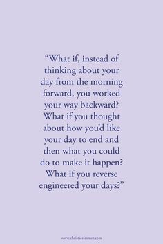 Success tip what if, instead of thinking about your day from the morning forward, you worked your way backward? What is you reverse engineered your days? Love Quotes For Her, Arabic Love Quotes, Cute Love Quotes, Great Quotes, Quotes To Live By, Me Quotes, What If Quotes, Wisdom Quotes, Make It Happen Quotes