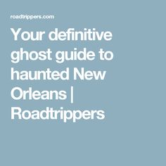 Your definitive ghost guide to haunted New Orleans | Roadtrippers