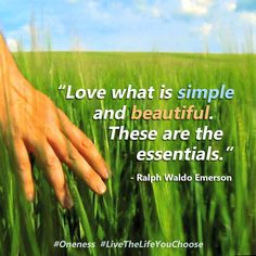 """""""Love what is simple and beautiful. These are the essentials."""" ―Ralph Waldo Emerson #Oneness #LiveTheLifeYouChoose"""