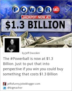 The #Powerball is now at $1.3 Billion. Just to put that into perspective if you win you could buy something that costs $1.3 Billion -  by Jeff Dwoskin