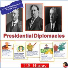 Presidential Diplomacies – Roosevelt, Taft and Wilson Lecture and Quote Analysis Activity (U.S. History) After this engaging and interactive lecture, students will be able to answer the Essential Question: How did American Presidents' foreign policy reflect American imperialism? This creative power point presentation reviews the major ideas of Teddy Roosevelt's Big Stick Diplomacy, William Taft's Dollar Diplomacy, and Woodrow Wilson's Moral Diplomacy.