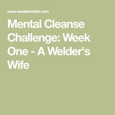 Mental Cleanse Challenge: Week One - A Welder's Wife