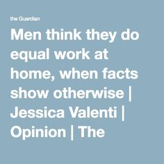 Men think they do equal work at home, when facts show otherwise | Jessica Valenti | Opinion | The Guardian